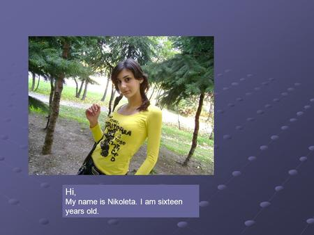 Hi, My name is Nikoleta. I am sixteen years old..