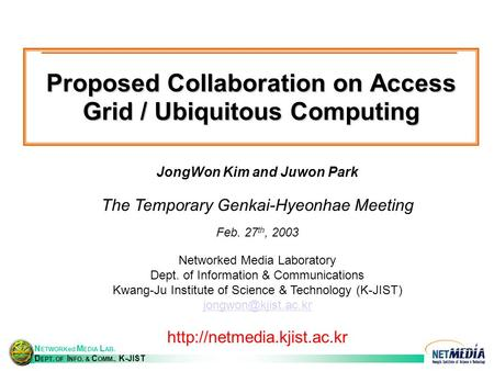 N ETWORKed M EDIA L AB. D EPT. OF I NFO. & C OMM., K-JIST Proposed Collaboration on Access Grid / Ubiquitous Computing JongWon Kim and Juwon Park The Temporary.
