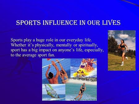 Sports influence in our lives Sports play a huge role in our everyday life. Whether its physically, mentally or spiritually, sport has a big impact on.