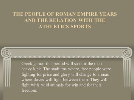 THE PEOPLE OF ROMAN EMPIRE YEARS AND THE RELATION WITH THE ATHLETICS-SPORTS Greek games this period will sustain the most heavy kick. The stadiums where,