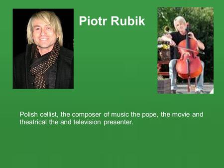 Piotr Rubik Polish cellist, the composer of music the pope, the movie and theatrical the and television presenter.