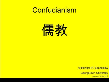 Title Confucianism © Howard R. Spendelow Georgetown University draft as of 30 Sep 2013.