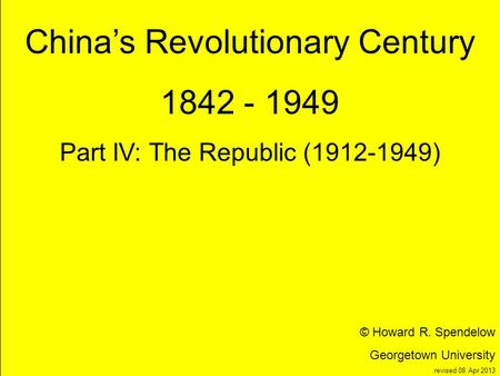 Title Chinas Revolutionary Century 1842 - 1949 Part IV: The Republic (1912-1949) © Howard R. Spendelow Georgetown University revised 08 Apr 2013.
