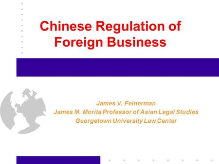 1 Chinese Regulation of Foreign Business James V. Feinerman James M. Morita Professor of Asian Legal Studies Georgetown University Law Center.