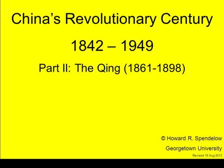 Title Chinas Revolutionary Century 1842 – 1949 Part II: The Qing (1861-1898) © Howard R. Spendelow Georgetown University Revised 19 Aug 2013.