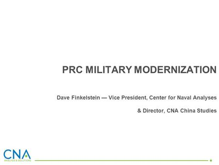 PRC MILITARY MODERNIZATION Dave Finkelstein Vice President, Center for Naval Analyses & Director, CNA China Studies.
