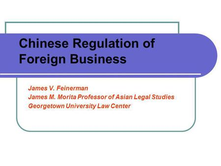 Chinese Regulation of Foreign Business James V. Feinerman James M. Morita Professor of Asian Legal Studies Georgetown University Law Center.