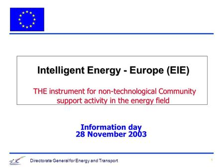 1 Directorate General for Energy and Transport Intelligent Energy - Europe (EIE) THE instrument for non-technological Community support activity in the.