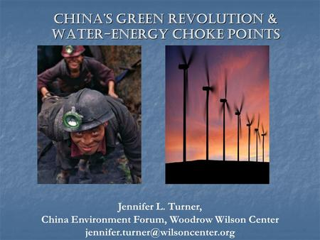 Chinas Green Revolution & Water-Energy Choke Points Jennifer L. Turner, China Environment Forum, Woodrow Wilson Center