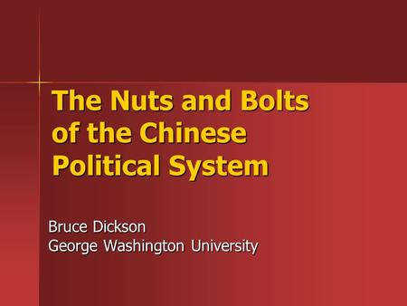 The Nuts and Bolts of the Chinese Political System Bruce Dickson George Washington University.