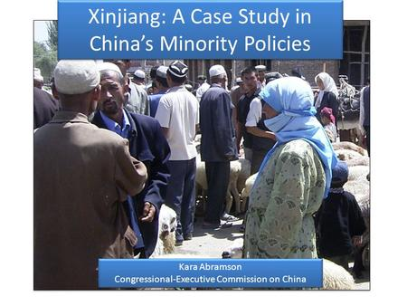 Xinjiang: A Case Study in Chinas Minority Policies Kara Abramson Congressional-Executive Commission on China Kara Abramson Congressional-Executive Commission.