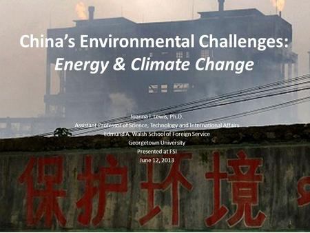 Chinas Environmental Challenges: Energy & Climate Change 1 Joanna I. Lewis, Ph.D. Assistant Professor of Science, Technology and International Affairs.