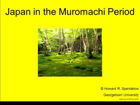 Title Japan in the Muromachi Period © Howard R. Spendelow Georgetown University draft as of 09 Oct 2013.