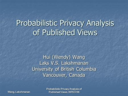 Wang, Lakshmanan Probabilistic Privacy Analysis of Published Views, WPES'06 Probabilistic Privacy Analysis of Published Views Hui (Wendy) Wang Laks V.S.