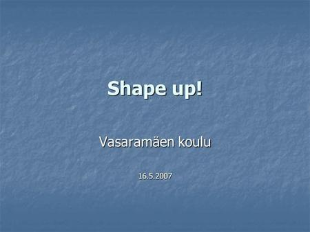 Shape up! Vasaramäen koulu 16.5.2007. Shape up -ideagroup from grades 3-6, 2 pupils/class START: What kind of a person is healthy or feeling good? Pupils.
