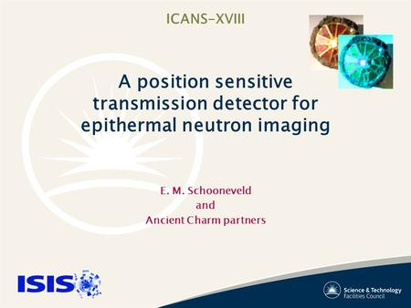 ICANS-XVIII A position sensitive transmission detector for epithermal neutron imaging E. M. Schooneveld and Ancient Charm partners.