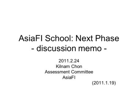 AsiaFI School: Next Phase - discussion memo - 2011.2.24 Kilnam Chon Assessment Committee AsiaFI (2011.1.19)