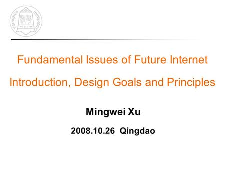 Fundamental Issues of Future Internet Introduction, Design Goals and Principles Mingwei Xu 2008.10.26 Qingdao.