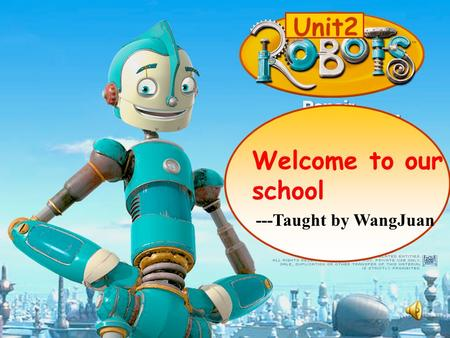 Unit2 Welcome to our school ---Taught by WangJuan.