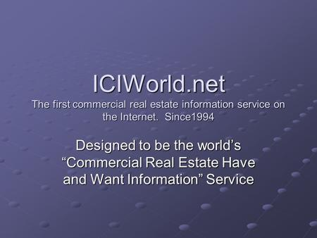 ICIWorld.net The first commercial real estate information service on the Internet. Since1994 Designed to be the worlds Commercial Real Estate Have and.