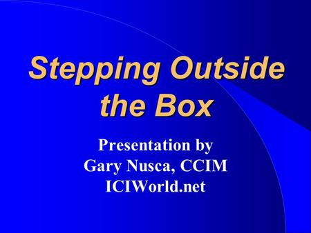 Stepping Outside the Box Presentation by Gary Nusca, CCIM ICIWorld.net.