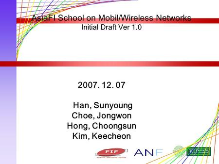 2007. 12. 07 Han, Sunyoung Choe, Jongwon Hong, Choongsun Kim, Keecheon AsiaFI School on Mobil/Wireless Networks Initial Draft Ver 1.0.