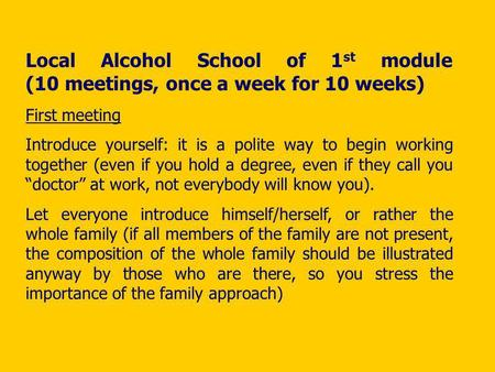 Local Alcohol School of 1 st module (10 meetings, once a week for 10 weeks) First meeting Introduce yourself: it is a polite way to begin working together.