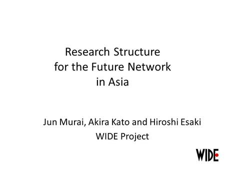Research Structure for the Future Network in Asia Jun Murai, Akira Kato and Hiroshi Esaki WIDE Project.