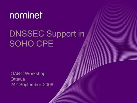 DNSSEC Support in SOHO CPE OARC Workshop Ottawa 24 th September 2008.