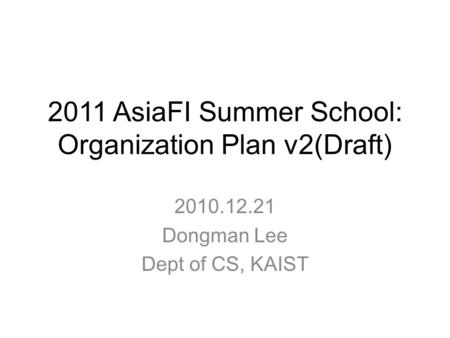 2011 AsiaFI Summer School: Organization Plan v2(Draft) 2010.12.21 Dongman Lee Dept of CS, KAIST.