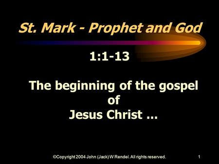 ©Copyright 2004 John (Jack) W Rendel. All rights reserved.1 St. Mark - Prophet and God 1:1-13 The beginning of the gospel of Jesus Christ...