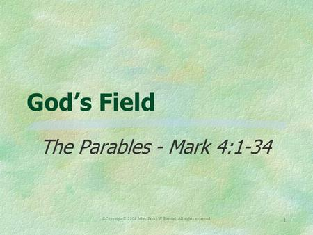 ©Copyright© 2004 John (Jack) W Rendel. All rights reserved. 1 Gods Field The Parables - Mark 4:1-34.