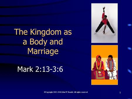 ©Copyright 2003-2046 John W Rendel. All rights reserved. 1 The Kingdom as a Body and Marriage Mark 2:13-3:6.