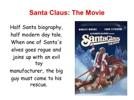 Santa Claus: The Movie Half Santa biography, half modern day tale. When one of Santa's elves goes rogue and joins up with an evil toy manufacturer, the.