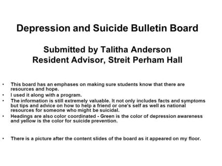 Depression and Suicide Bulletin Board Submitted by Talitha Anderson Resident Advisor, Streit Perham Hall This board has an emphases on making sure students.