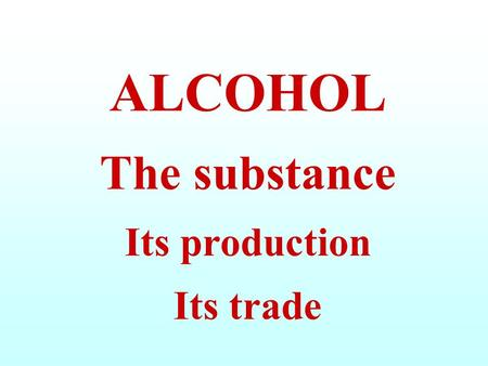 ALCOHOL The substance Its production Its trade. ETHYL ALCOHOL, or ETHANOL, is a LIQUID, WATERWHITE SUBSTANCE It is obtained through FERMENTATION of SOME.
