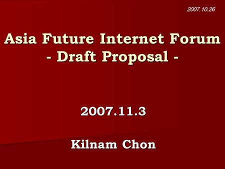 Asia Future Internet Forum - Draft Proposal - 2007.11.3 Kilnam Chon 2007.10.26.