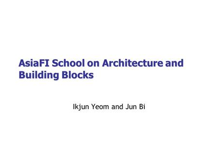 AsiaFI School on Architecture and Building Blocks Ikjun Yeom and Jun Bi.