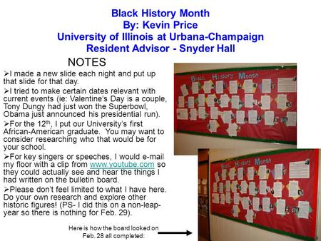 Black History Month By: Kevin Price University of Illinois at Urbana-Champaign Resident Advisor - Snyder Hall NOTES I made a new slide each night and put.