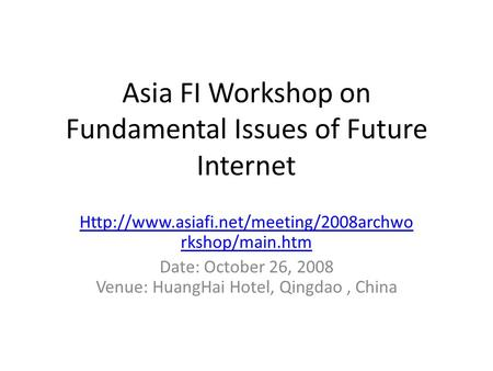 Asia FI Workshop on Fundamental Issues of Future Internet  rkshop/main.htm Date: October 26, 2008 Venue: HuangHai.