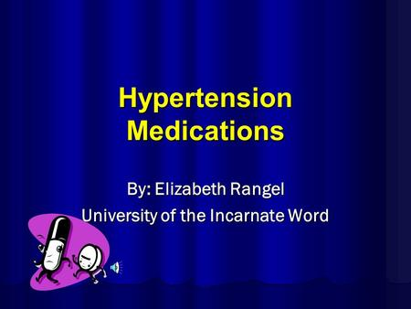 Hypertension Medications By: Elizabeth Rangel University of the Incarnate Word.