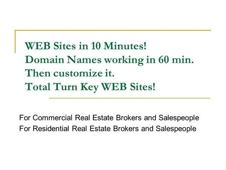 WEB Sites in 10 Minutes! Domain Names working in 60 min. Then customize it. Total Turn Key WEB Sites! For Commercial Real Estate Brokers and Salespeople.