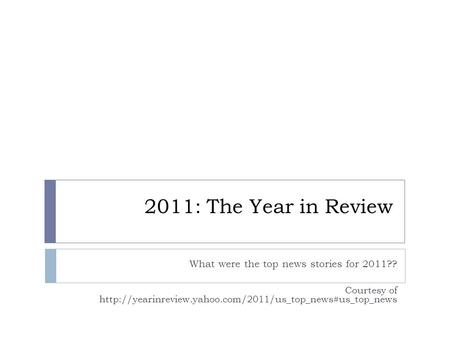 2011: The Year in Review What were the top news stories for 2011?? Courtesy of