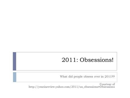 2011: Obsessions! What did people obsess over in 2011?? Courtesy of