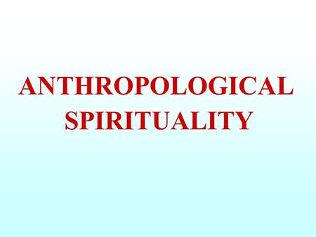 ANTHROPOLOGICAL SPIRITUALITY. ANTHROPOLOGY : SCIENCE that STUDIES the MAN under ALL ASPECTS, i.e. SOCIAL, CULTURAL and PHYSICAL SPIRITUALITY : EVERYTHING.