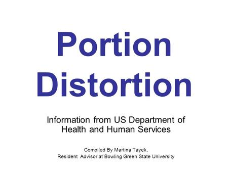Portion Distortion Information from US Department of Health and Human Services Compiled By Martina Tayek, Resident Advisor at Bowling Green State University.