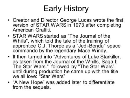 Early History Creator and Director George Lucas wrote the first version of STAR WARS in 1973 after completing American Graffiti. STAR WARS started as The.