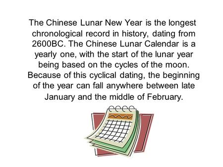 The Chinese Lunar New Year is the longest chronological record in history, dating from 2600BC. The Chinese Lunar Calendar is a yearly one, with the start.