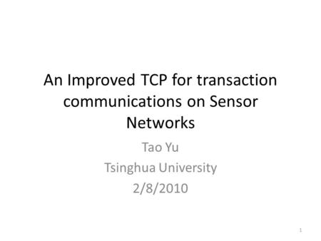 An Improved TCP for transaction communications on Sensor Networks Tao Yu Tsinghua University 2/8/2010 1.