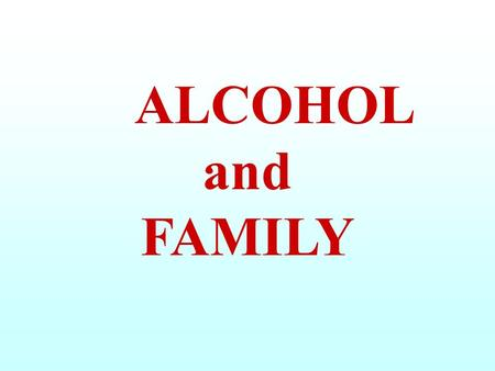 ALCOHOL and FAMILY. A FAMILY consists of a GROUP of persons tied by AFFECTION LOVE UNDERSTANDING INTERESTS FAMILY TIES.
